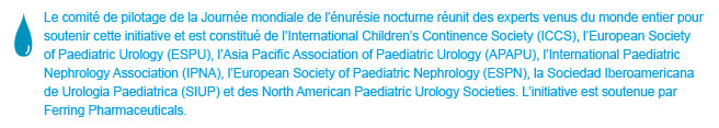 World Bedwetting Day was initiated and supported by the World Bedwetting Day Steering Committee, which consists of the International Children's Continence Society (ICCS), the European Society for Paediatric Urology (ESPU), the Asia Pacific Association of Paediatric Urologists (APAPU), the International Paediatric Nephrology Association (IPNA), the European Society of Paediatric Nephrology (ESPN), the Sociedad Iberoamericana de Urologia Paediatrica (SIUP), and the North American Paediatric Urology Societies. This initiative is supported by an unrestricted educational grant from Ferring Pharmaceuticals. This website is not intended for US residents.